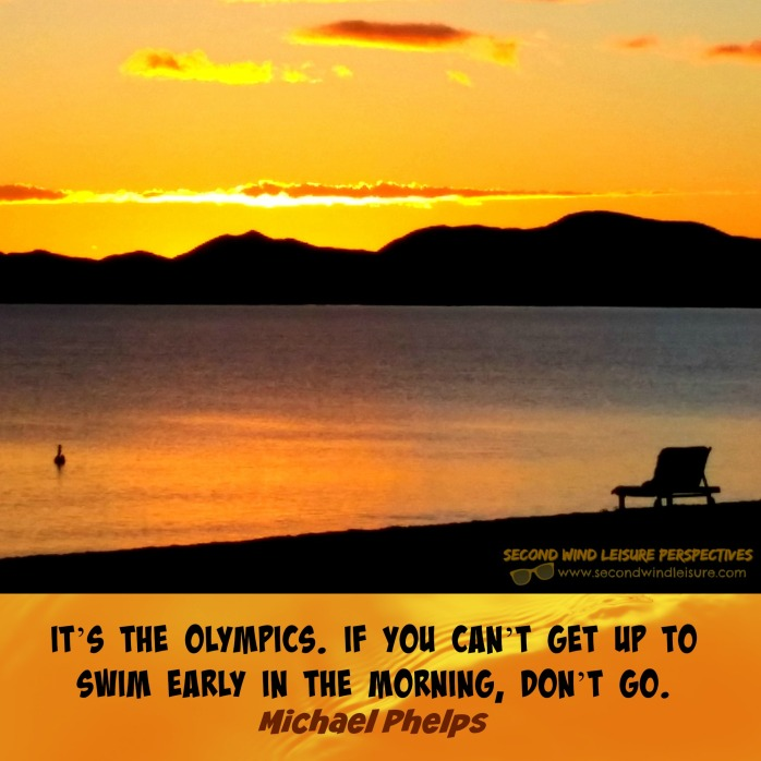 It's the Olympics. If you can't get up to swim in the early morning, don't go. M. Phelps
