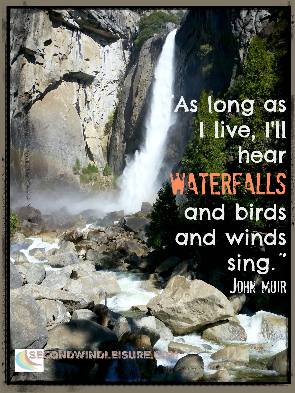 """""""As long as I live, I'll hear waterfalls and birds and winds sing."""" John Muir"""