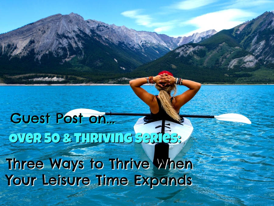 Over 50 & Thriving Series Three ways to thrive when your leisure time expands